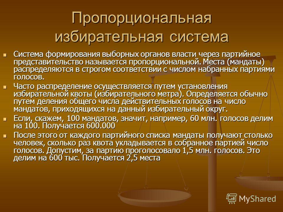 Пропорциональная избирательная система Система формирования выборных органов власти через партийное представительство называется пропорциональной. Места (мандаты) распределяются в строгом соответствии с числом набранных партиями голосов. Система форм