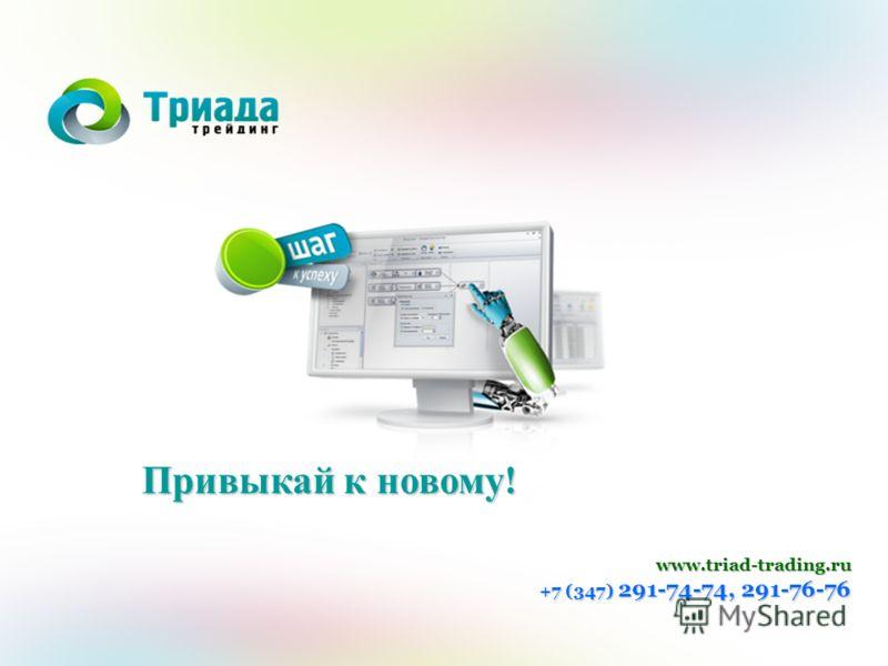 Привыкай к новому ! www.triad-trading.ru +7 (347) 291-74-74, 291-76-76