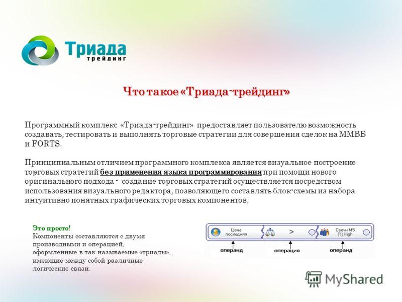 - Что такое «Триада-трейдинг» Программный комплекс «Триада-трейдинг» предоставляет пользователю возможность создавать, тестировать и выполнять торговые стратегии для совершения сделок на ММВБ и FORTS. Принципиальным отличием программного комплекса яв