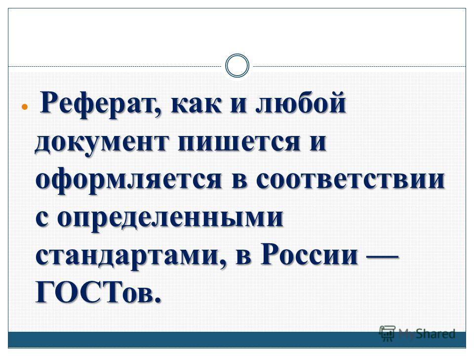 Реферат, как и любой документ пишется и оформляется в соответствии с определенными стандартами, в России ГОСТов.