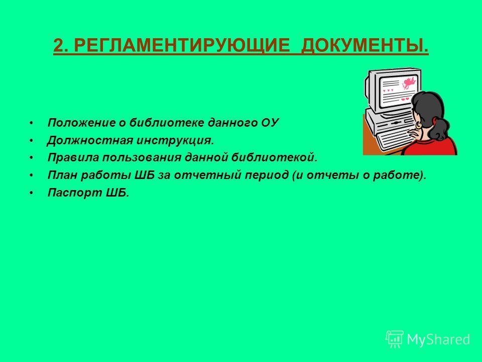 2. РЕГЛАМЕНТИРУЮЩИЕ ДОКУМЕНТЫ. Положение о библиотеке данного ОУ Должностная инструкция. Правила пользования данной библиотекой. План работы ШБ за отчетный период (и отчеты о работе). Паспорт ШБ.