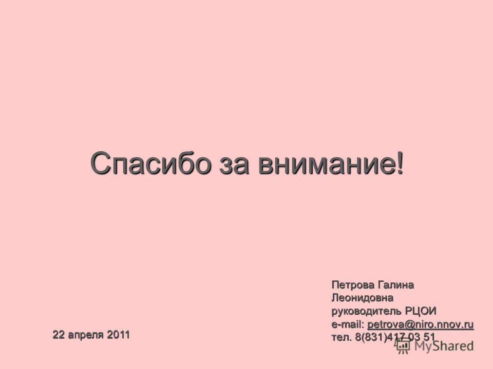 Петрова Галина Леонидовна руководитель РЦОИ e-mail: petrova@niro.nnov.ru тел. 8(831)417 03 51 Спасибо за внимание! 22 апреля 2011