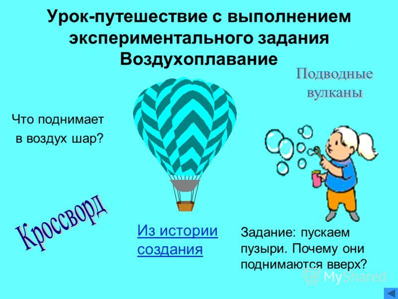 Урок-путешествие с выполнением экспериментального задания Воздухоплавание Что поднимает в воздух шар? Задание: пускаем пузыри. Почему они поднимаются вверх? Из истории создания