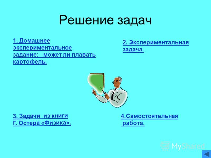 Решение задач 4.Самостоятельная работа. 1. Домашнее экспериментальное задание: может ли плавать картофель. 2. Экспериментальная задача. 3. Задачи из книги Г. Остера «Физика».