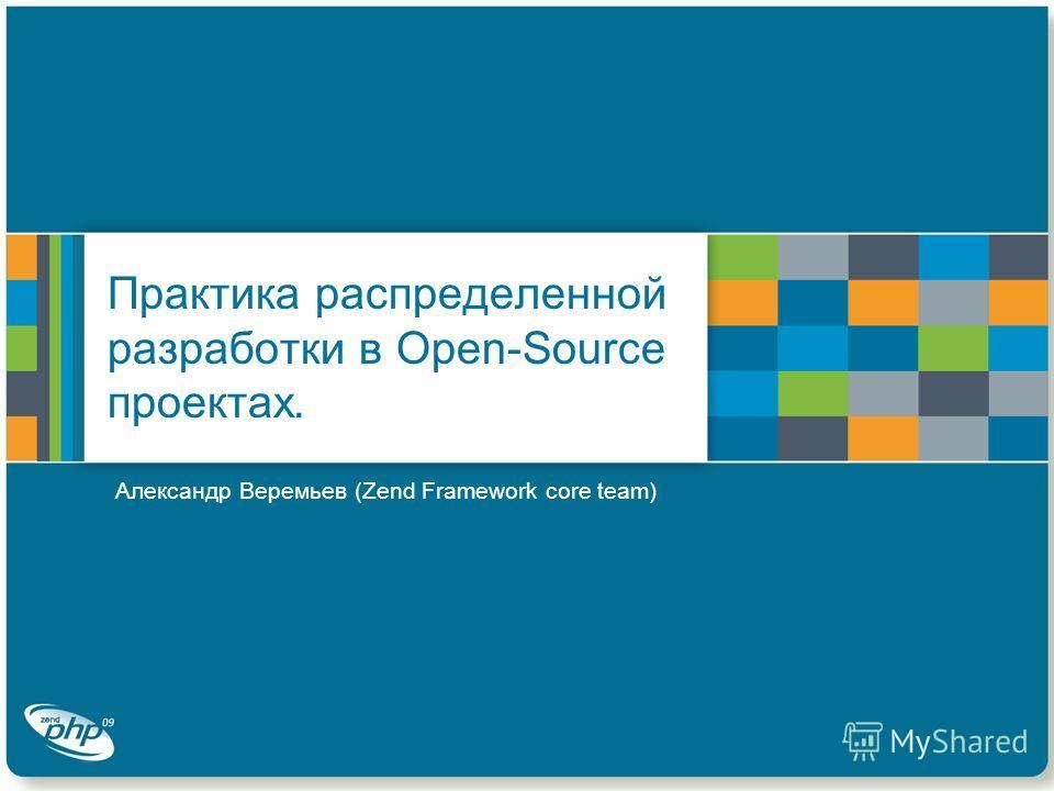 Практика распределенной разработки в Open-Source проектах. Александр Веремьев (Zend Framework core team)