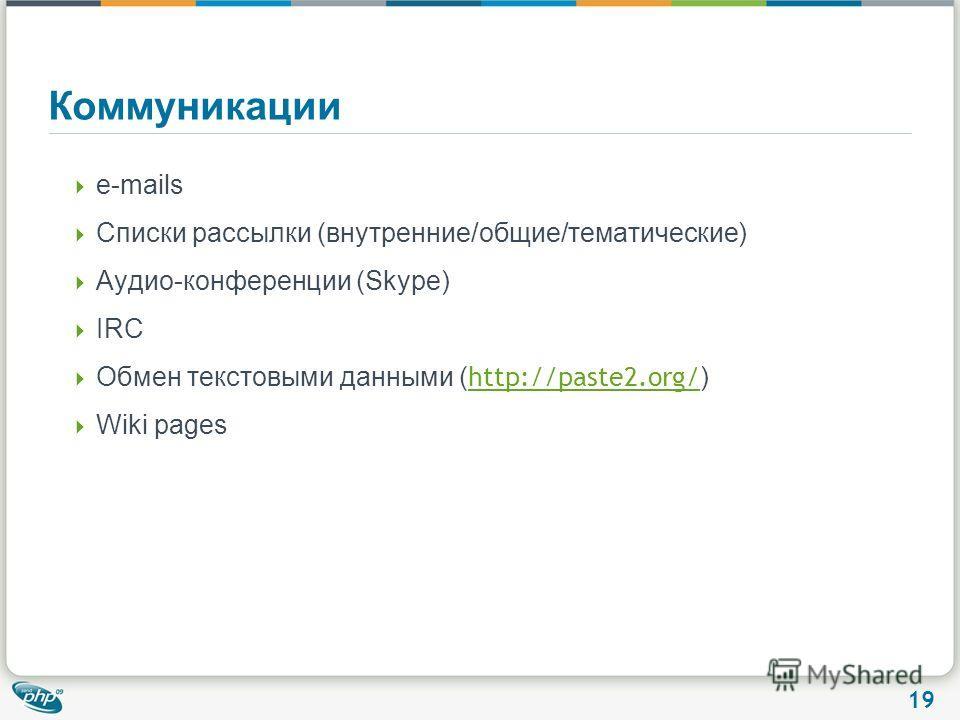 19 Коммуникации e-mails Списки рассылки (внутренние/общие/тематические) Аудио-конференции (Skype) IRC Обмен текстовыми данными ( http://paste2.org/ ) http://paste2.org/ Wiki pages