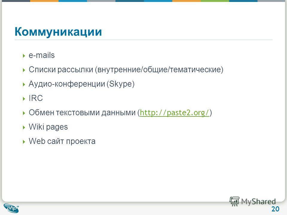 20 Коммуникации e-mails Списки рассылки (внутренние/общие/тематические) Аудио-конференции (Skype) IRC Обмен текстовыми данными ( http://paste2.org/ ) http://paste2.org/ Wiki pages Web сайт проекта