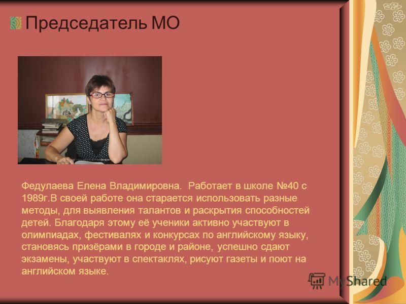 Федулаева Елена Владимировна. Работает в школе 40 с 1989г.В своей работе она старается использовать разные методы, для выявления талантов и раскрытия способностей детей. Благодаря этому её ученики активно участвуют в олимпиадах, фестивалях и конкурса