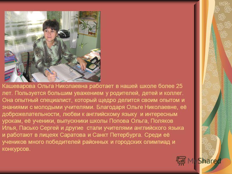 Кашеварова Ольга Николаевна работает в нашей школе более 25 лет. Пользуется большим уважением у родителей, детей и коллег. Она опытный специалист, который щедро делится своим опытом и знаниями с молодыми учителями. Благодаря Ольге Николаевне, её добр