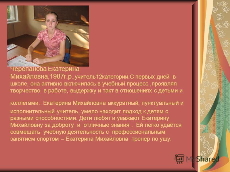 Черепанова Екатерина Михайловна,1987г.р.,учитель12категории.С первых дней в школе, она активно включилась в учебный процесс,проявляя творчество в работе, выдержку и такт в отношениях с детьми и коллегами. Екатерина Михайловна аккуратный, пунктуальный