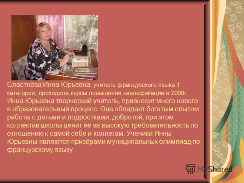 Сластнёва Инна Юрьевна, учитель французского языка 1 категории, проходила курсы повышения квалификации в 2008г. Инна Юрьевна творческий учитель, привносит много нового в образовательный процесс. Она обладает богатым опытом работы с детьми и подростка