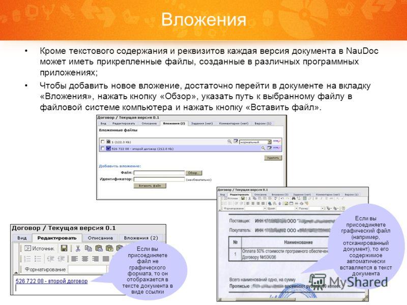 Вложения Кроме текстового содержания и реквизитов каждая версия документа в NauDoc может иметь прикрепленные файлы, созданные в различных программных приложениях; Чтобы добавить новое вложение, достаточно перейти в документе на вкладку «Вложения», на