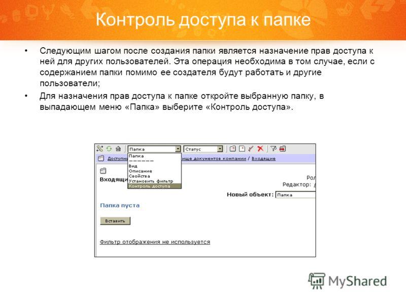 Контроль доступа к папке Следующим шагом после создания папки является назначение прав доступа к ней для других пользователей. Эта операция необходима в том случае, если с содержанием папки помимо ее создателя будут работать и другие пользователи; Дл