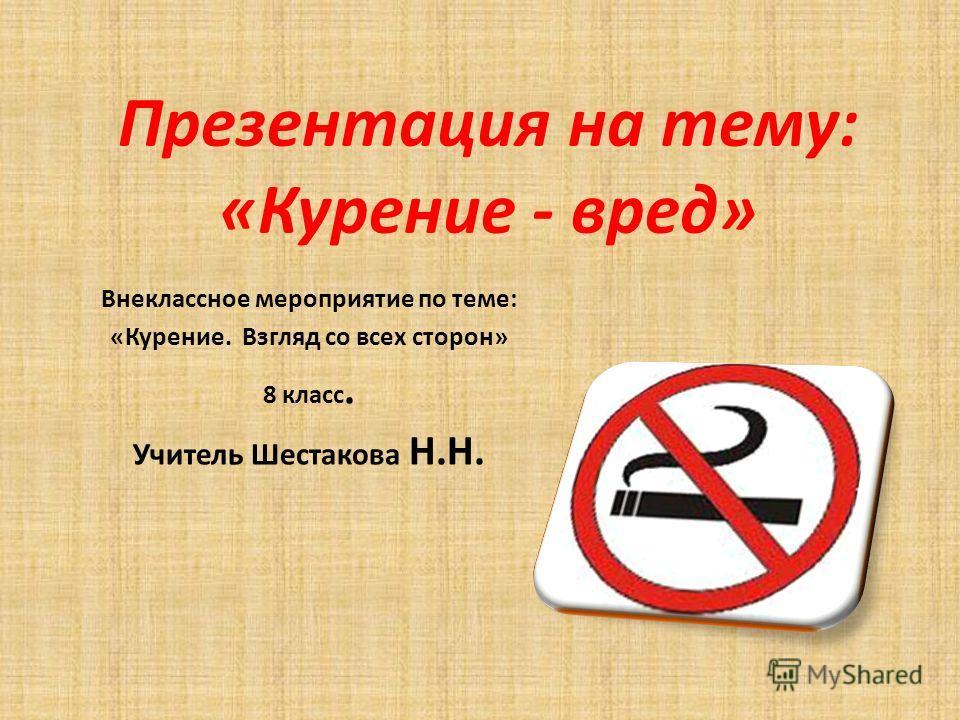 Презентация на тему: «Курение - вред» Внеклассное мероприятие по теме: «Курение. Взгляд со всех сторон» 8 класс. Учитель Шестакова Н.Н.