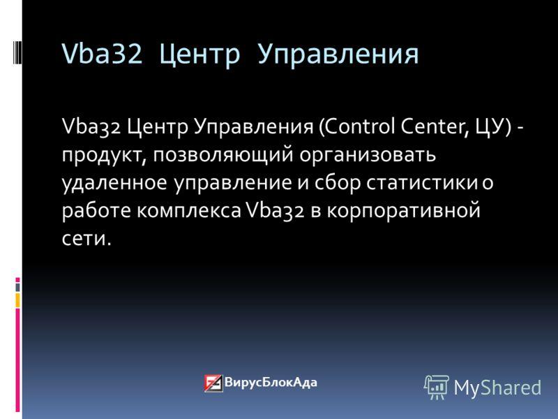 Vba32 Центр Управления Vba32 Центр Управления (Control Center, ЦУ) - продукт, позволяющий организовать удаленное управление и сбор статистики о работе комплекса Vba32 в корпоративной сети. ВирусБлокАда
