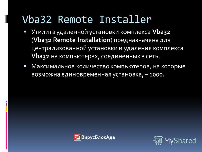 Vba32 Remote Installer Утилита удаленной установки комплекса Vba32 (Vba32 Remote Installation) предназначена для централизованной установки и удаления комплекса Vba32 на компьютерах, соединенных в сеть. Максимальное количество компьютеров, на которые