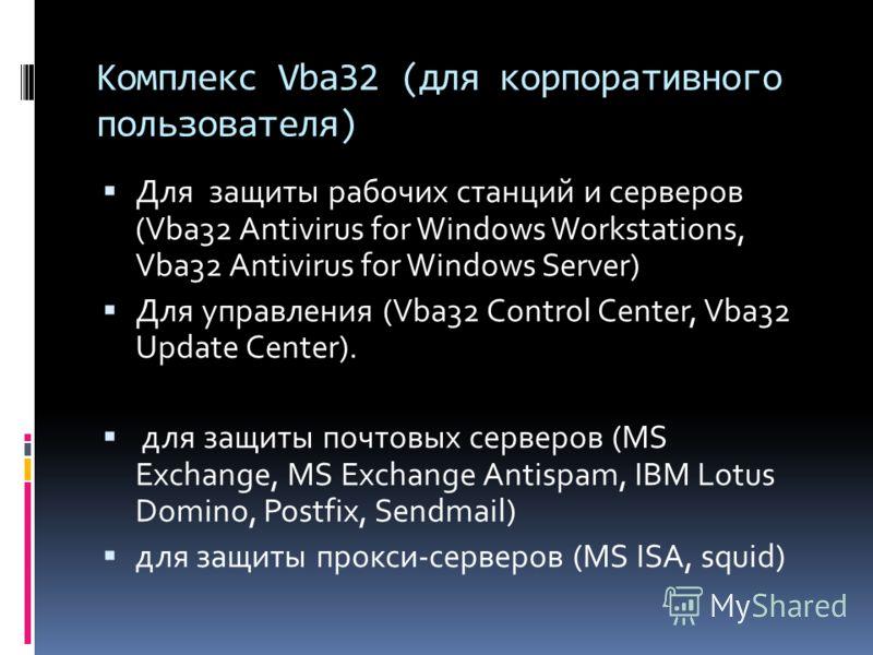Комплекс Vba32 (для корпоративного пользователя) Для защиты рабочих станций и серверов (Vba32 Antivirus for Windows Workstations, Vba32 Antivirus for Windows Server) Для управления (Vba32 Control Center, Vba32 Update Center). для защиты почтовых серв