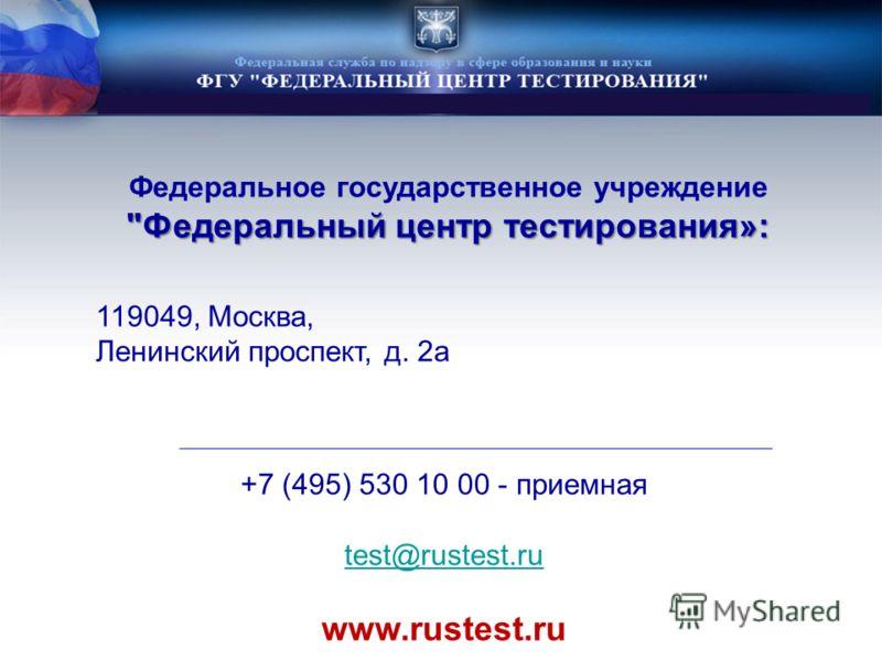 Федеральный центр тестирования»: Федеральное государственное учреждение Федеральный центр тестирования»: 119049, Москва, Ленинский проспект, д. 2а +7 (495) 530 10 00 - приемная test@rustest.ru www.rustest.ru
