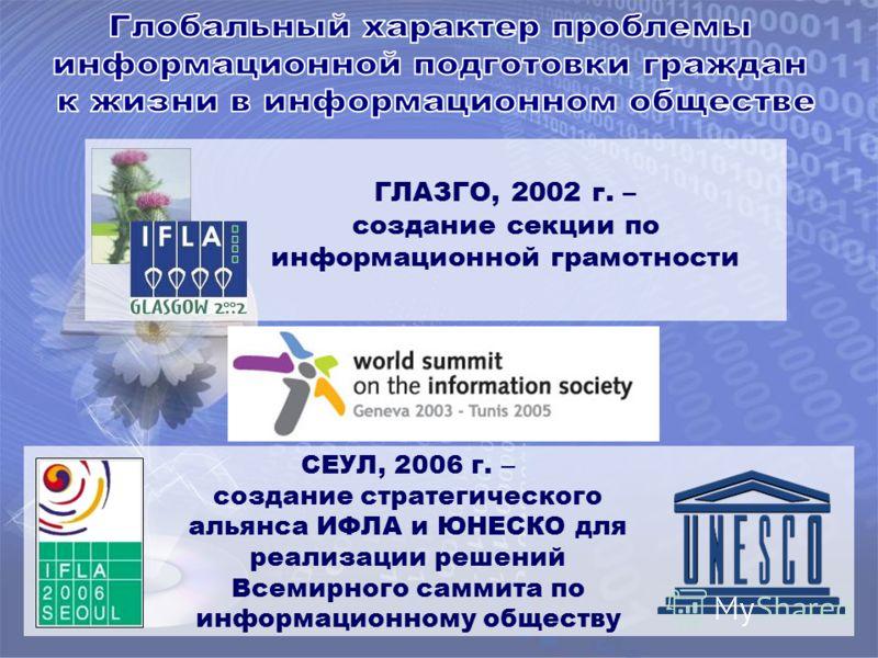 СЕУЛ, 2006 г. – создание стратегического альянса ИФЛА и ЮНЕСКО для реализации решений Всемирного саммита по информационному обществу ГЛАЗГО, 2002 г. – создание секции по информационной грамотности