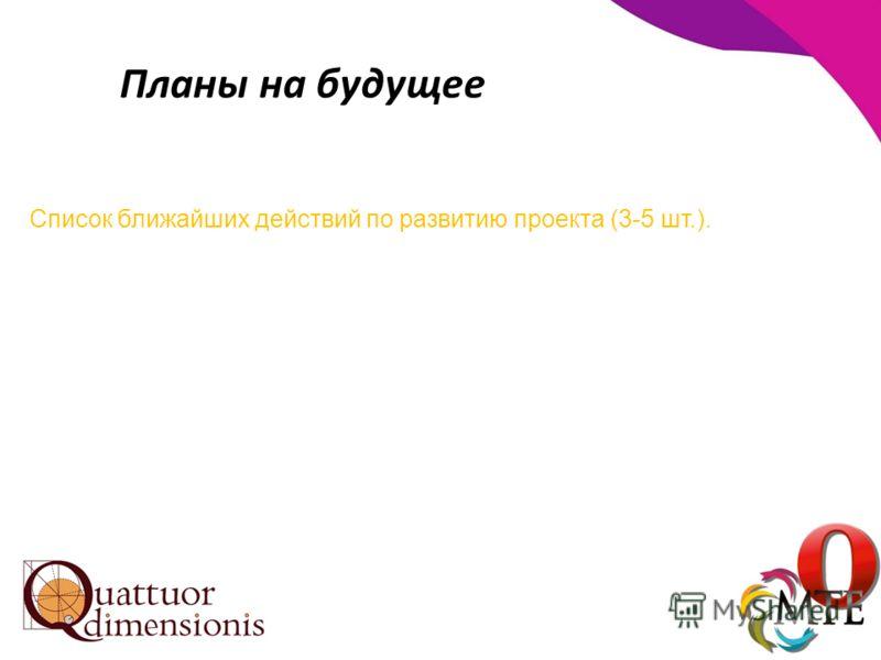 Планы на будущее Список ближайших действий по развитию проекта (3-5 шт.).