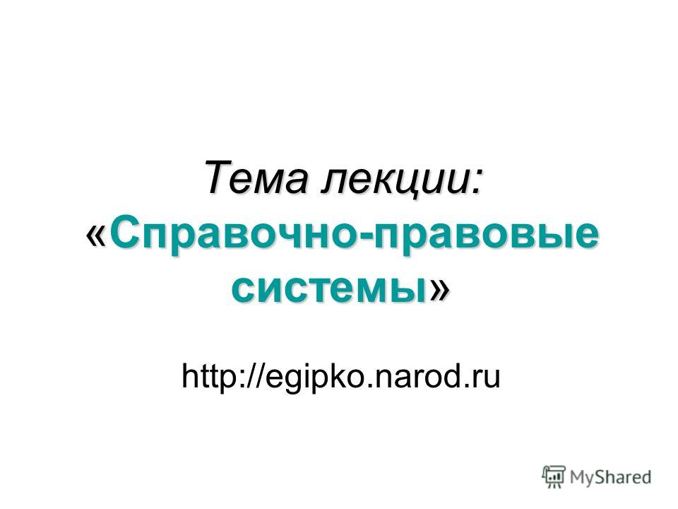 Тема лекции: «Справочно-правовые системы» http://egipko.narod.ru