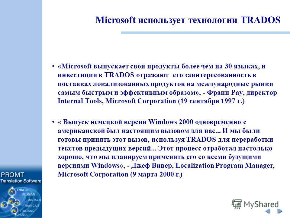 «Microsoft выпускает свои продукты более чем на 30 языках, и инвестиции в TRADOS отражают его заинтересованность в поставках локализованных продуктов на международные рынки самым быстрым и эффективным образом», - Франц Рау, директор Internal Tools, M