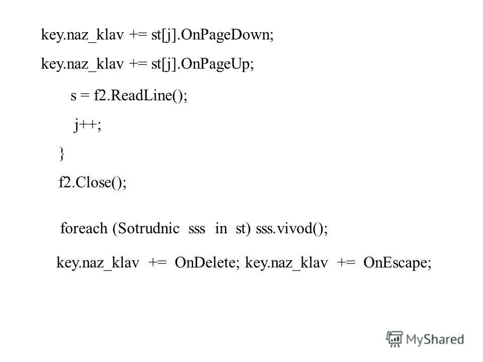 key.naz_klav += st[j].OnPageDown; key.naz_klav += st[j].OnPageUp; s = f2.ReadLine(); j++; } f2.Close(); foreach (Sotrudnic sss in st) sss.vivod(); key.naz_klav += OnDelete; key.naz_klav += OnEscape;