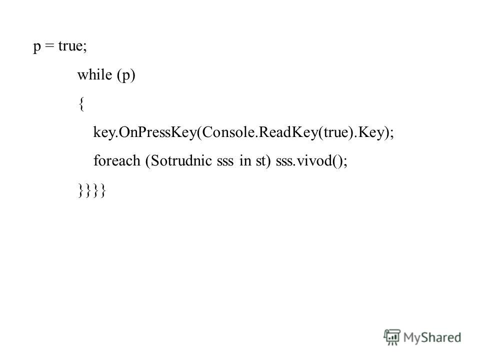 p = true; while (p) { key.OnPressKey(Console.ReadKey(true).Key); foreach (Sotrudnic sss in st) sss.vivod(); }}}}