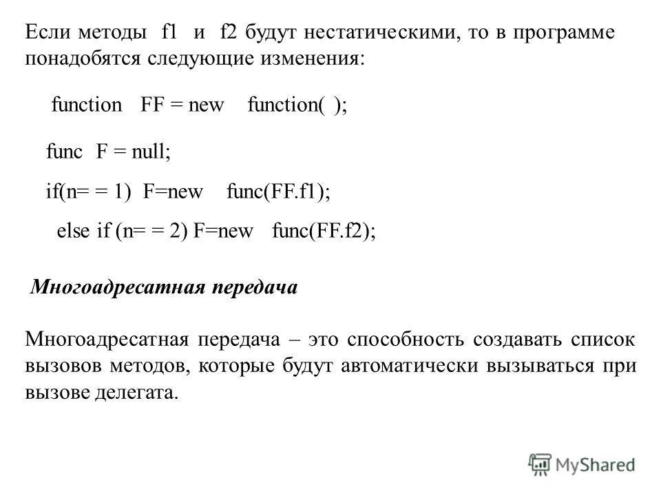 Если методы f1 и f2 будут нестатическими, то в программе понадобятся следующие изменения: function FF = new function( ); func F = null; if(n= = 1) F=new func(FF.f1); else if (n= = 2) F=new func(FF.f2); Многоадресатная передача Многоадресатная передач