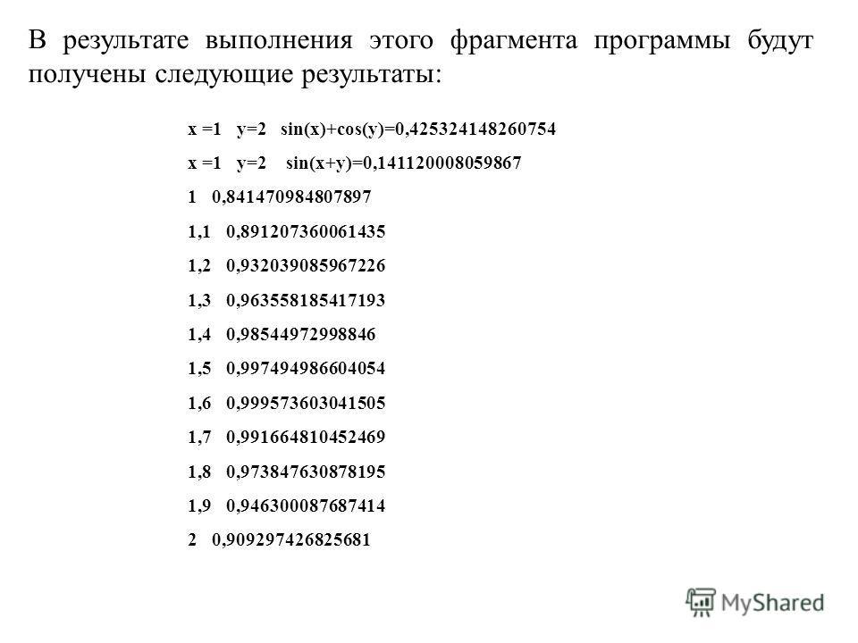 В результате выполнения этого фрагмента программы будут получены следующие результаты: x =1 y=2 sin(x)+cos(y)=0,425324148260754 x =1 y=2 sin(x+y)=0,141120008059867 1 0,841470984807897 1,1 0,891207360061435 1,2 0,932039085967226 1,3 0,963558185417193