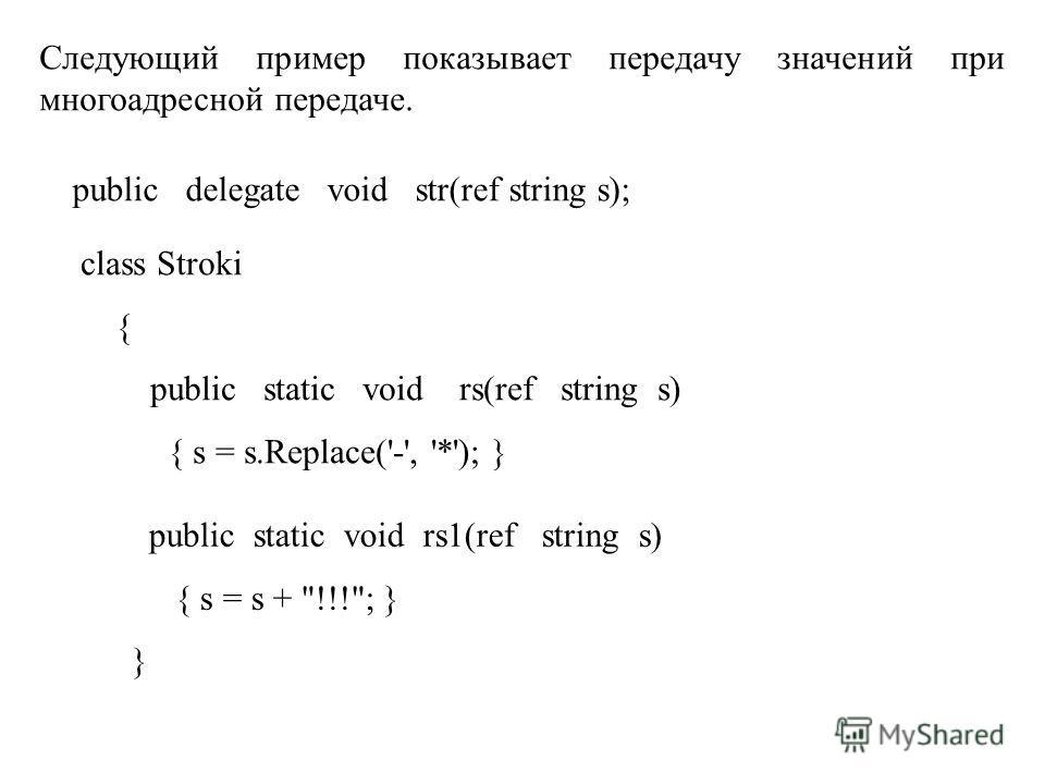 Следующий пример показывает передачу значений при многоадресной передаче. public delegate void str(ref string s); class Stroki { public static void rs(ref string s) { s = s.Replace('-', '*'); } public static void rs1(ref string s) { s = s +