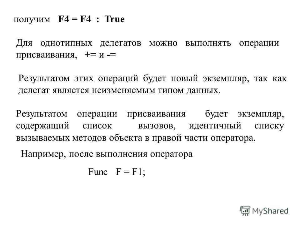 получим F4 = F4 : True Для однотипных делегатов можно выполнять операции присваивания, += и -= Результатом этих операций будет новый экземпляр, так как делегат является неизменяемым типом данных. Результатом операции присваивания будет экземпляр, сод