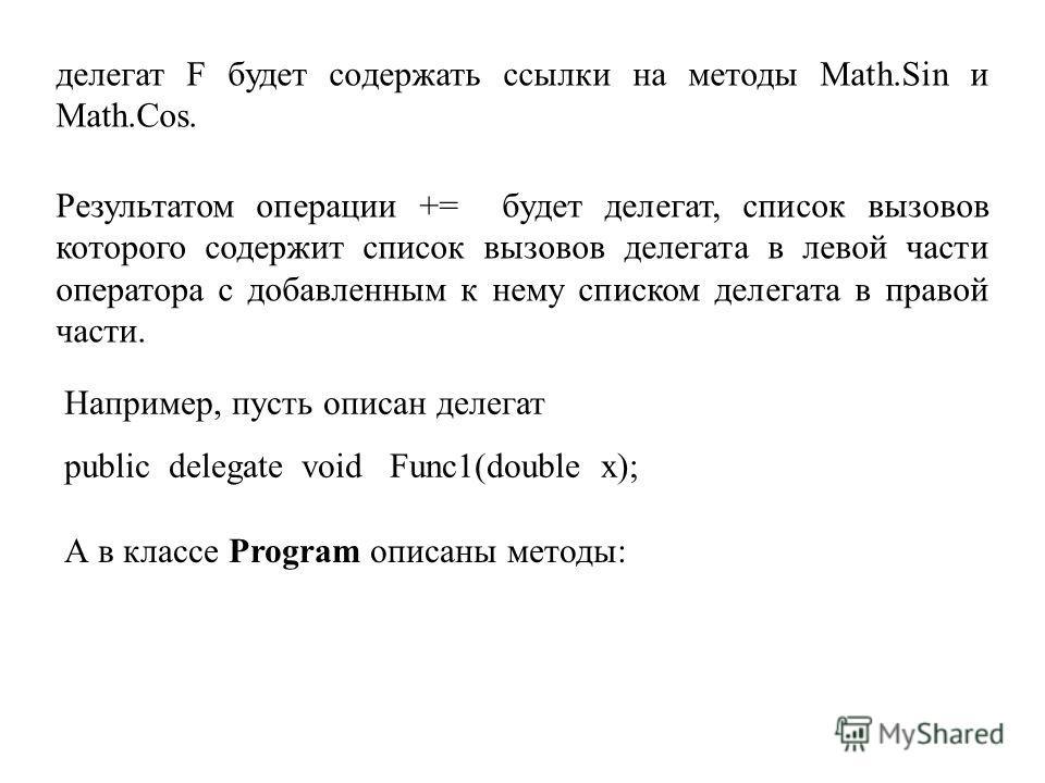 делегат F будет содержать ссылки на методы Math.Sin и Math.Cos. Результатом операции += будет делегат, список вызовов которого содержит список вызовов делегата в левой части оператора с добавленным к нему списком делегата в правой части. Например, пу
