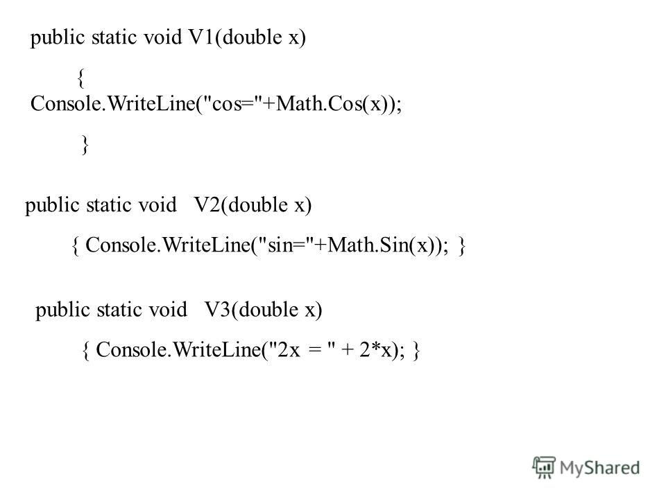 public static void V1(double x) { Console.WriteLine(cos=+Math.Cos(x)); } public static void V2(double x) { Console.WriteLine(sin=+Math.Sin(x)); } public static void V3(double x) { Console.WriteLine(2x =  + 2*x); }