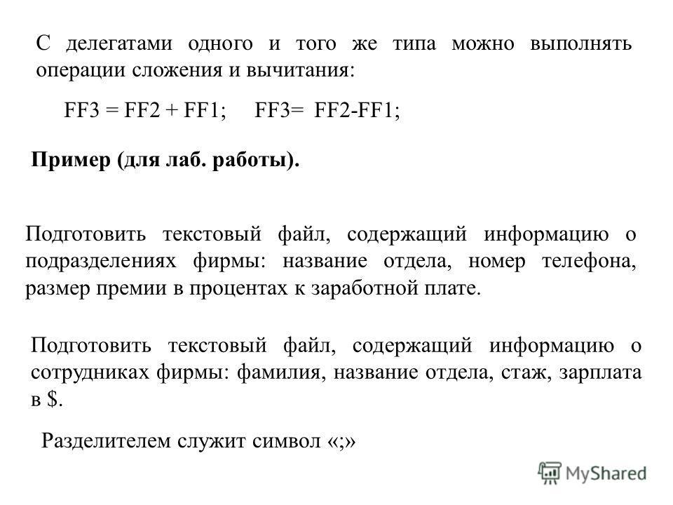 С делегатами одного и того же типа можно выполнять операции сложения и вычитания: FF3 = FF2 + FF1; FF3= FF2-FF1; Пример (для лаб. работы). Подготовить текстовый файл, содержащий информацию о подразделениях фирмы: название отдела, номер телефона, разм