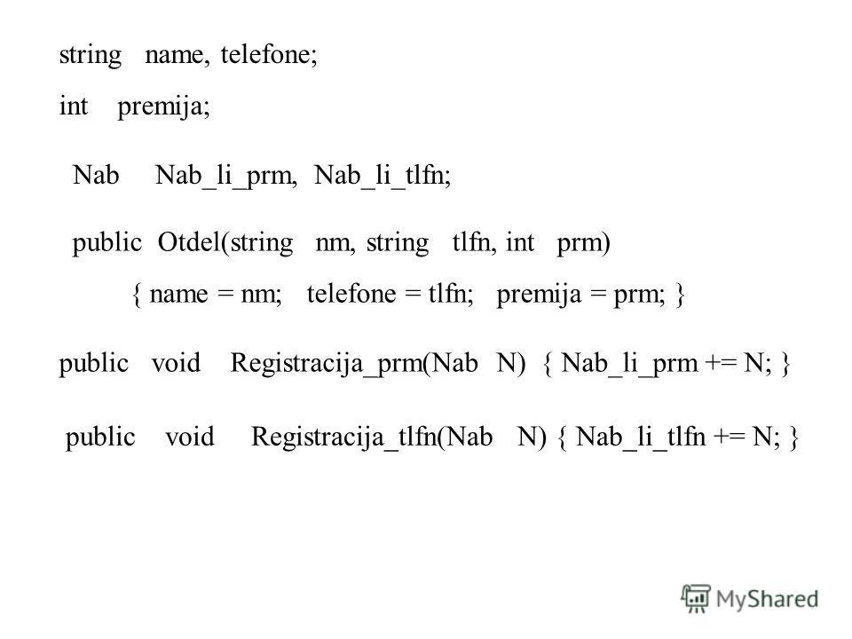 string name, telefone; int premija; Nab Nab_li_prm, Nab_li_tlfn; public Otdel(string nm, string tlfn, int prm) { name = nm; telefone = tlfn; premija = prm; } public void Registracija_prm(Nab N) { Nab_li_prm += N; } public void Registracija_tlfn(Nab N