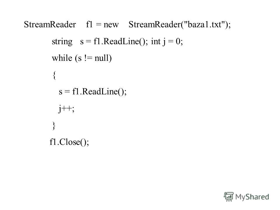 StreamReader f1 = new StreamReader(baza1.txt); string s = f1.ReadLine(); int j = 0; while (s != null) { s = f1.ReadLine(); j++; } f1.Close();