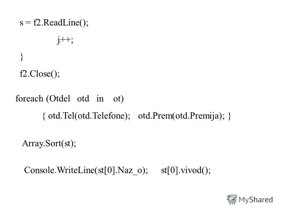 s = f2.ReadLine(); j++; } f2.Close(); foreach (Otdel otd in ot) { otd.Tel(otd.Telefone); otd.Prem(otd.Premija); } Array.Sort(st); Console.WriteLine(st[0].Naz_o); st[0].vivod();