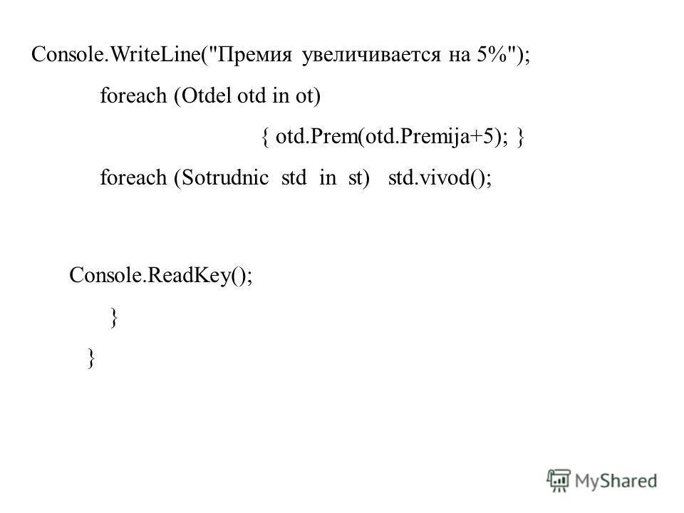 Console.WriteLine(Премия увеличивается на 5%); foreach (Otdel otd in ot) { otd.Prem(otd.Premija+5); } foreach (Sotrudnic std in st) std.vivod(); Console.ReadKey(); }