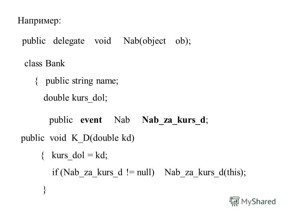 Например: public delegate void Nab(object ob); class Bank { public string name; double kurs_dol; public event Nab Nab_za_kurs_d; public void K_D(double kd) { kurs_dol = kd; if (Nab_za_kurs_d != null) Nab_za_kurs_d(this); }