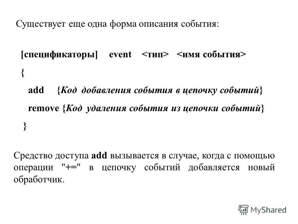 Существует еще одна форма описания события: [спецификаторы] event { add {Код добавления события в цепочку событий} remove {Код удаления события из цепочки событий} } Средство доступа add вызывается в случае, когда с помощью операции
