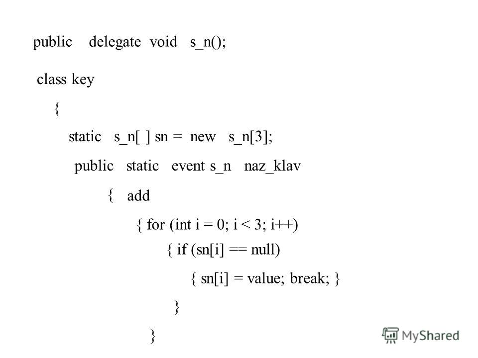 public delegate void s_n(); class key { static s_n[ ] sn = new s_n[3]; public static event s_n naz_klav { add { for (int i = 0; i < 3; i++) { if (sn[i] == null) { sn[i] = value; break; } }
