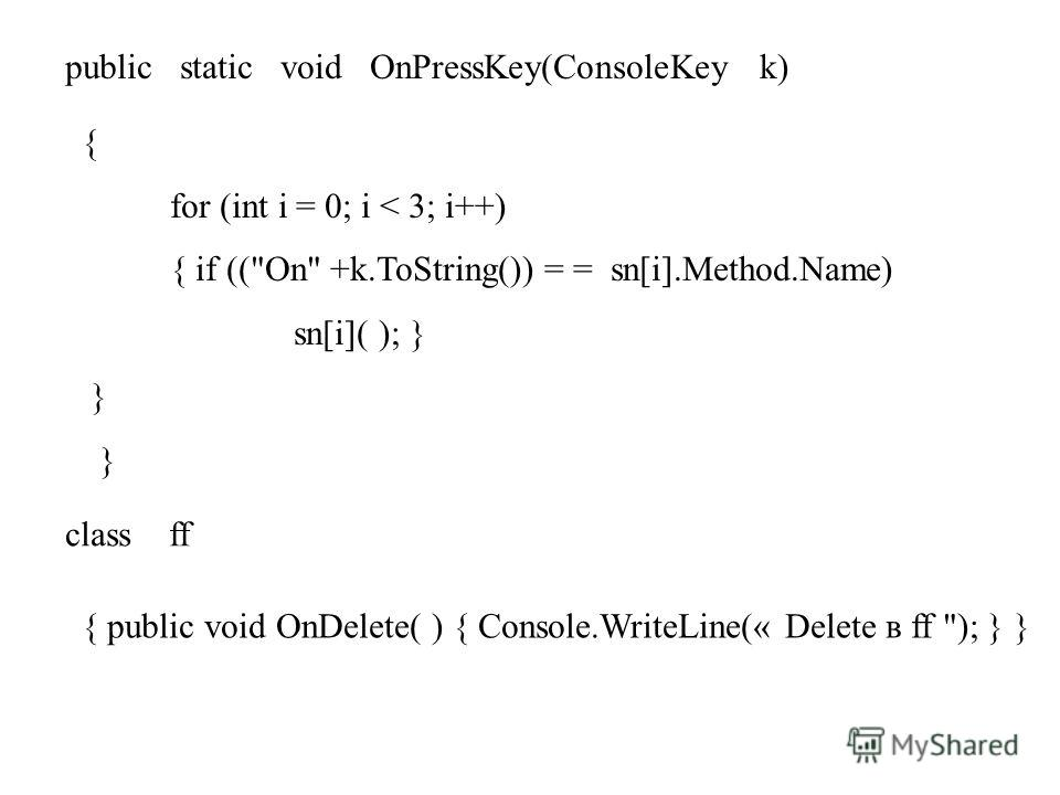 public static void OnPressKey(ConsoleKey k) { for (int i = 0; i < 3; i++) { if ((On +k.ToString()) = = sn[i].Method.Name) sn[i]( ); } } class ff { public void OnDelete( ) { Console.WriteLine(« Delete в ff ); } }