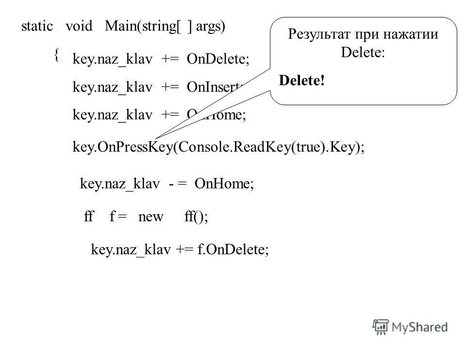 static void Main(string[ ] args) { key.naz_klav += OnDelete; key.naz_klav += OnInsert; key.naz_klav += OnHome; key.OnPressKey(Console.ReadKey(true).Key); Результат при нажатии Delete: Delete! key.naz_klav - = OnHome; ff f = new ff(); key.naz_klav +=