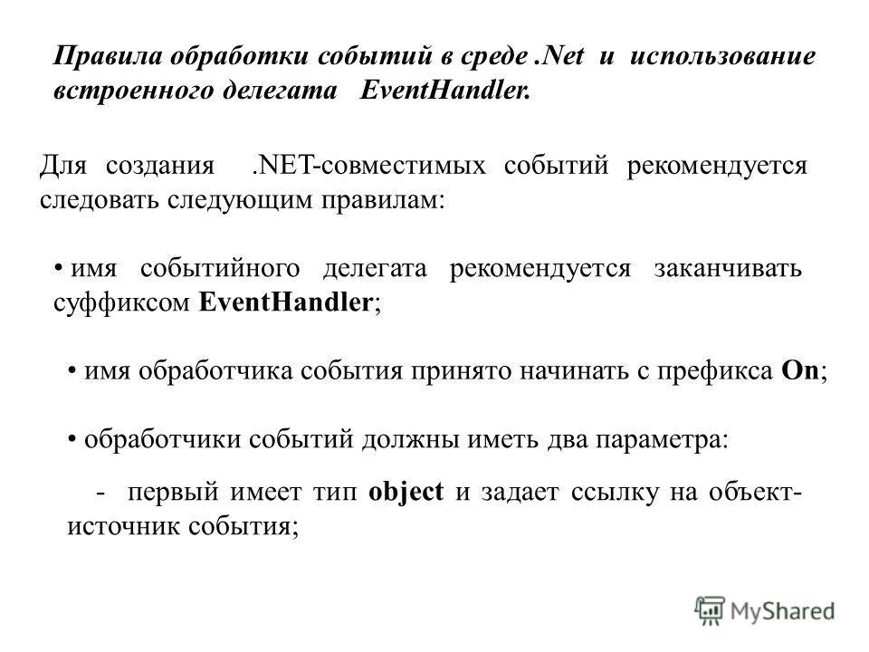 Правила обработки событий в среде.Net и использование встроенного делегата EventHandler. Для создания.NET-совместимых событий рекомендуется следовать следующим правилам: имя событийного делегата рекомендуется заканчивать суффиксом EventHandler; имя о