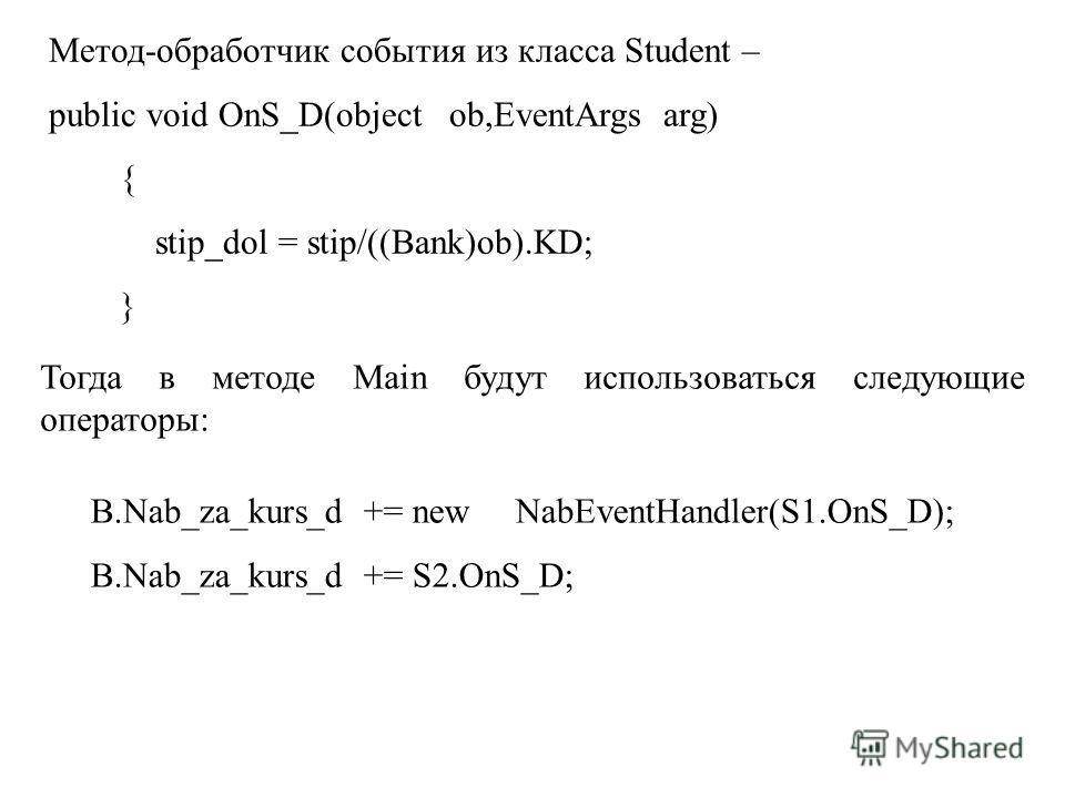 Метод-обработчик события из класса Student – public void OnS_D(object ob,EventArgs arg) { stip_dol = stip/((Bank)ob).KD; } Тогда в методе Main будут использоваться следующие операторы: B.Nab_za_kurs_d += new NabEventHandler(S1.OnS_D); B.Nab_za_kurs_d