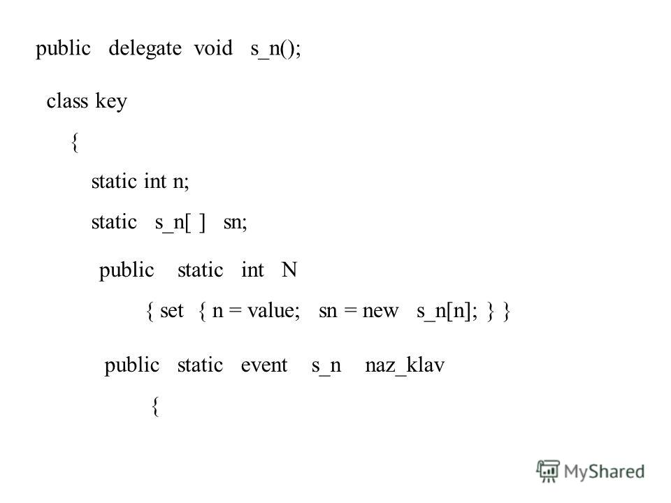 public delegate void s_n(); class key { static int n; static s_n[ ] sn; public static int N { set { n = value; sn = new s_n[n]; } } public static event s_n naz_klav {