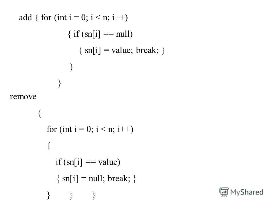 add { for (int i = 0; i < n; i++) { if (sn[i] == null) { sn[i] = value; break; } } remove { for (int i = 0; i < n; i++) { if (sn[i] == value) { sn[i] = null; break; } } } }