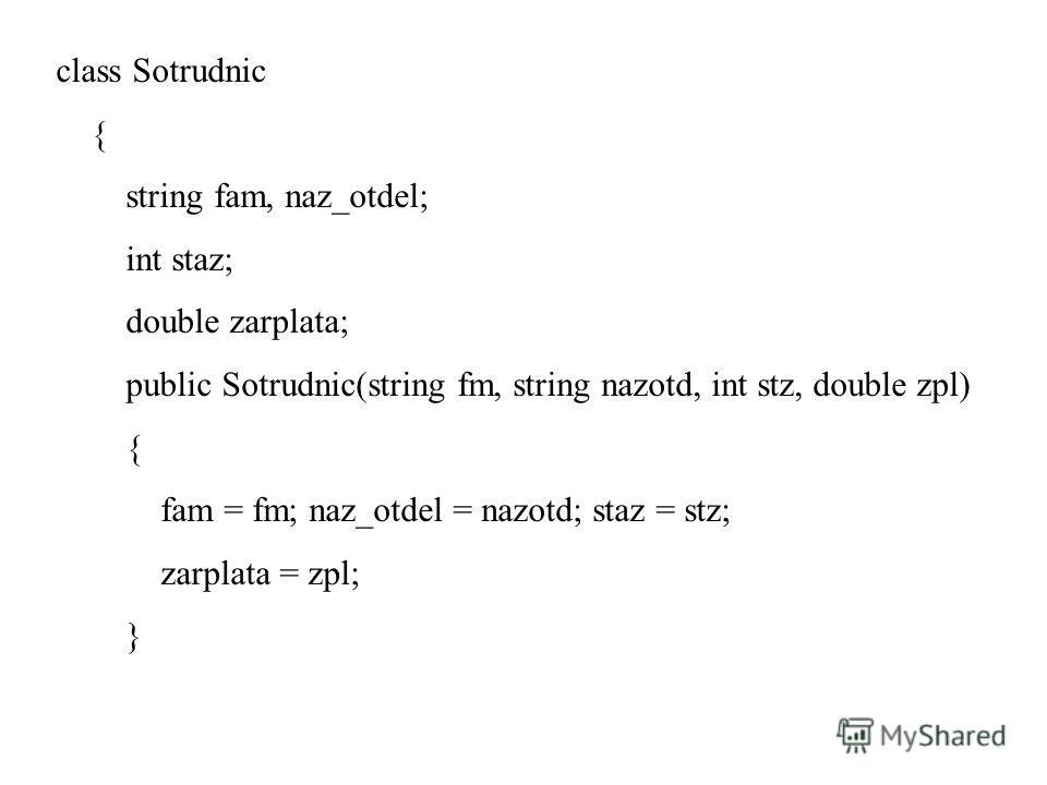 class Sotrudnic { string fam, naz_otdel; int staz; double zarplata; public Sotrudnic(string fm, string nazotd, int stz, double zpl) { fam = fm; naz_otdel = nazotd; staz = stz; zarplata = zpl; }
