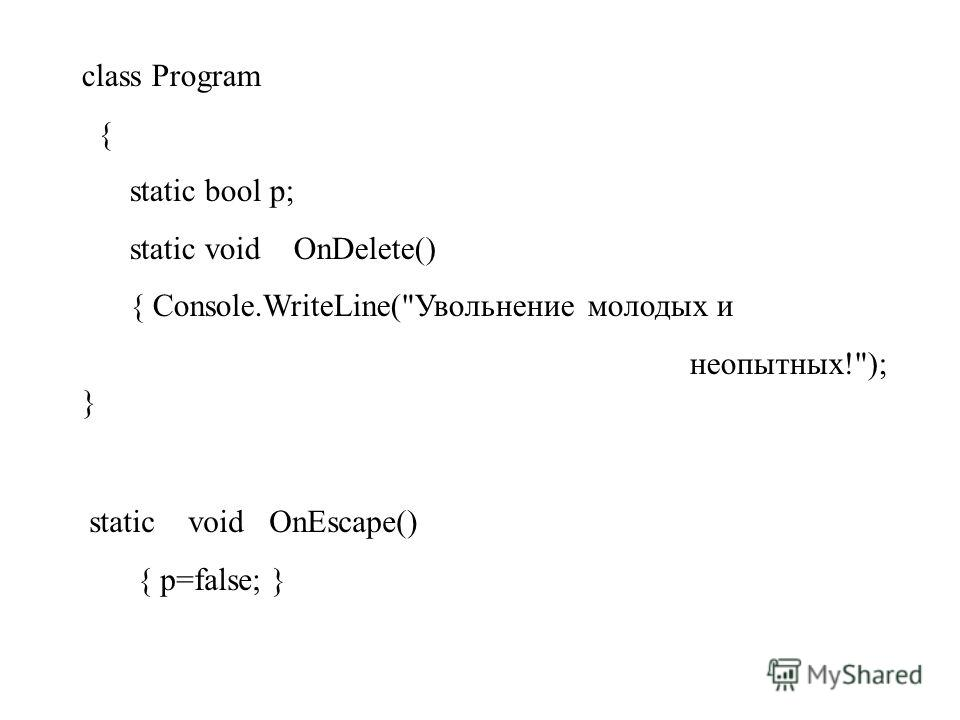 class Program { static bool p; static void OnDelete() { Console.WriteLine(Увольнение молодых и неопытных!); } static void OnEscape() { p=false; }